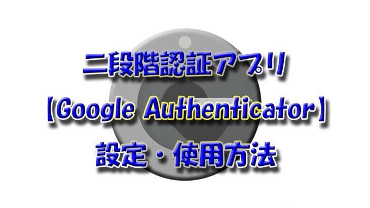 二段階認証アプリ【Google Authenticator】の設定・使用方法を解説!